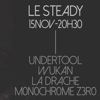 UNDERTOOL + WUKAN + LA DRACHE + M0N0CHR0ME ZER0 @ LE STEADY